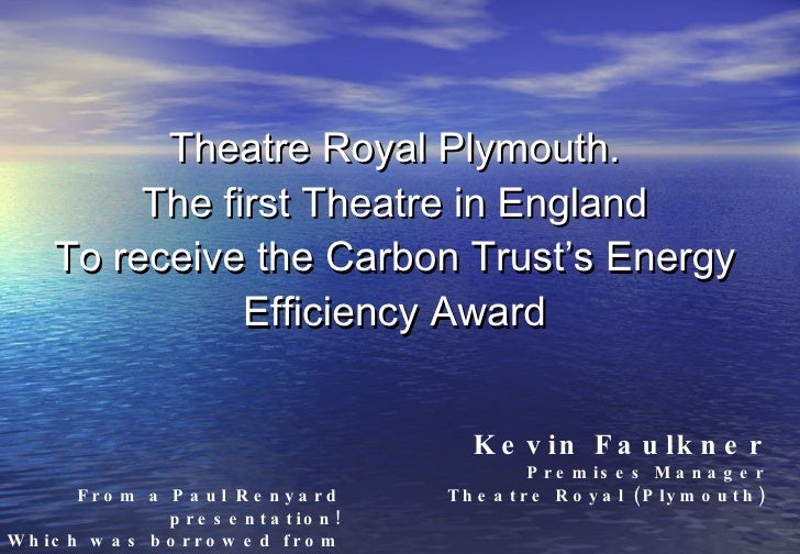 Theatre Royal Plymouth. The first Theatre in England To receive the Carbon Trust's Energy Efficiency Award Kevin Faulkner ...