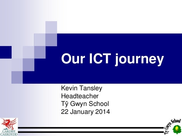 Our ICT journey Kevin Tansley Headteacher Tŷ Gwyn School 22 January 2014