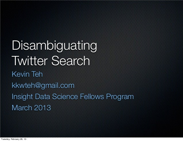 Disambiguating          Twitter Search          Kevin Teh          kkwteh@gmail.com          Insight Data Science Fellows ...