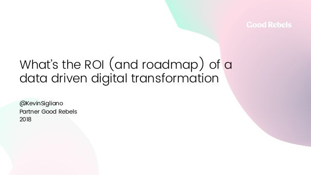 What's the ROI (and roadmap) of a data driven digital transformation @KevinSigliano Partner Good Rebels 2018