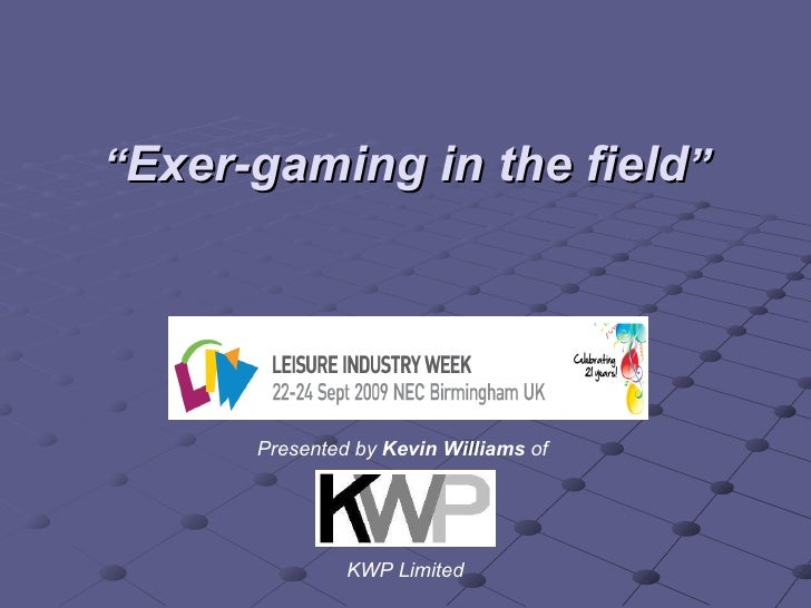 """ Exer-gaming in the field "" Presented by  Kevin Williams  of  KWP Limited"