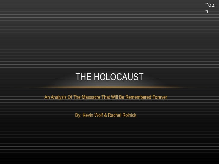 "An Analysis Of The Massacre That Will Be Remembered Forever By: Kevin Wolf & Rachel Rolnick THE HOLOCAUST בס "" ' ד"