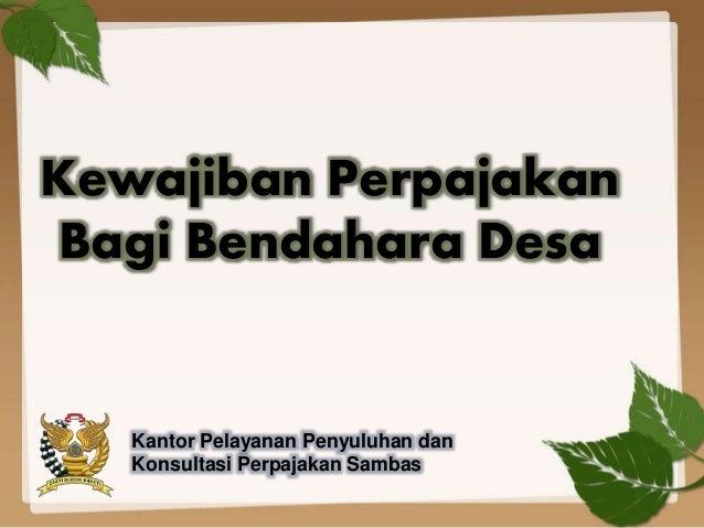 Kewajiban Perpajakan Bagi Bendahara Desa Kantor Pelayanan Penyuluhan dan Konsultasi Perpajakan Sambas