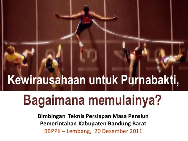 Kewirausahaan untuk Purnabakti,  Bagaimana memulainya?     Bimbingan Teknis Persiapan Masa Pensiun      Pemerintahan Kabup...