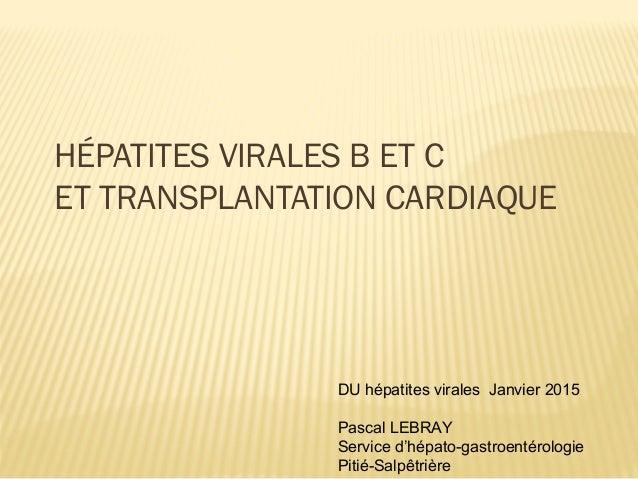 HÉPATITES VIRALES B ET C ET TRANSPLANTATION CARDIAQUE DU hépatites virales Janvier 2015 Pascal LEBRAY Service d'hépato-gas...