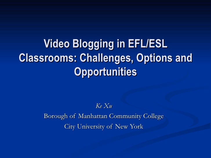 Video Blogging in EFL/ESL Classrooms: Challenges, Options and Opportunities Ke Xu Borough of Manhattan Community College C...