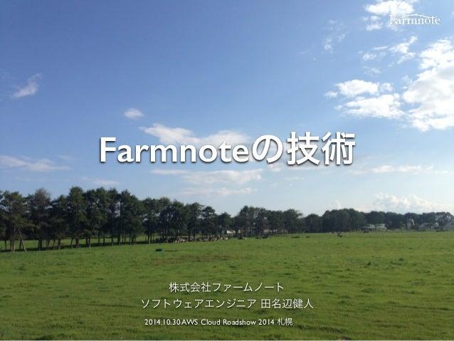 Farmnoteの技術 株式会社ファームノート ソフトウェアエンジニア 田名辺健人 2014.10.30 AWS Cloud Roadshow 2014 札幌