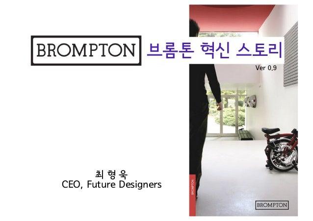 브롬톤 혁신 스토리                         Ver 0.9       최형욱CEO, Future Designers