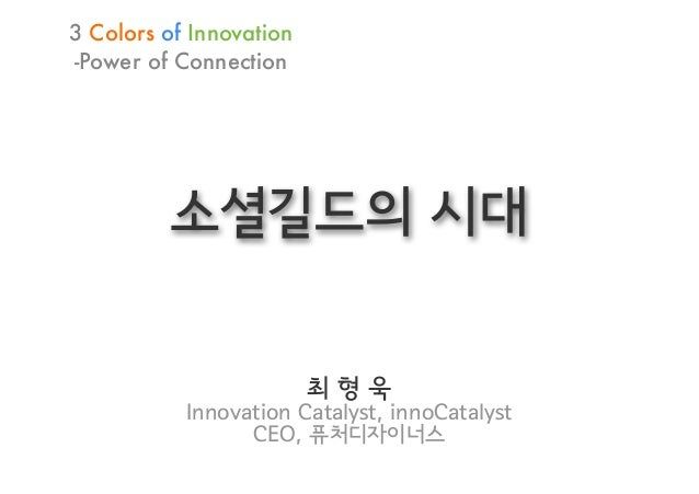3 Colors of Innovation-Power of Connection         소셜길드의 시대                         최형욱           Innovation Catalyst, inn...