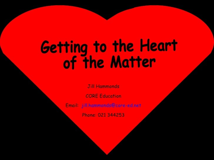 Getting to the Heart of the Matter Jill Hammonds CORE Education Email:  [email_address] Phone: 021 344253
