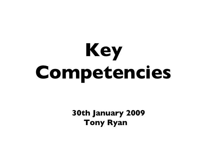 <ul><ul><li>30th January 2009 </li></ul></ul><ul><li>Tony Ryan </li></ul>Key Competencies