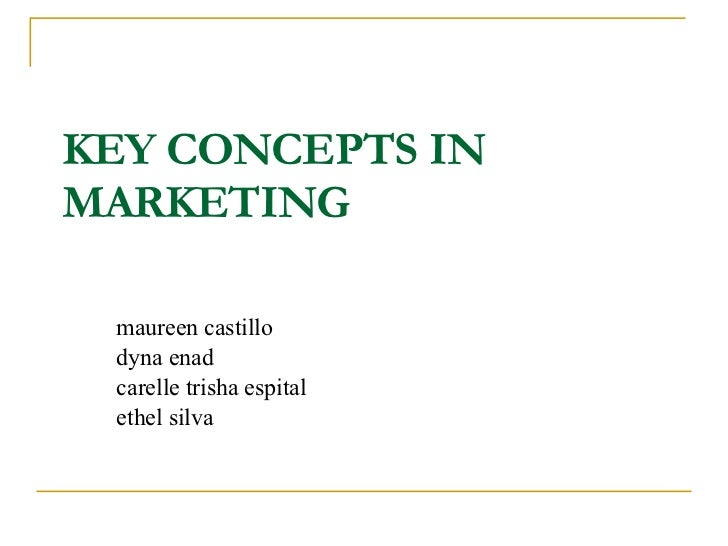 KEY CONCEPTS IN MARKETING maureen castillo dyna enad carelle trisha espital ethel silva