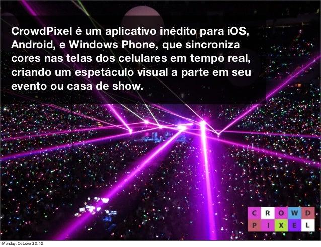 CrowdPixel é um aplicativo inédito para iOS,    Android, e Windows Phone, que sincroniza    cores nas telas dos celulares ...