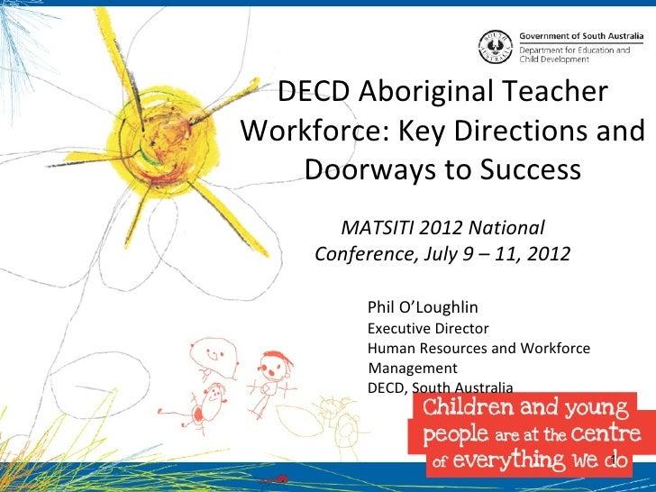 DECD Aboriginal TeacherWorkforce: Key Directions and   Doorways to Success       MATSITI 2012 National     Conference, Jul...
