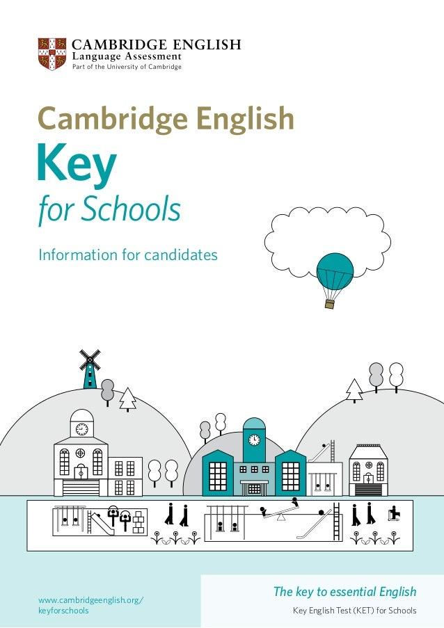 Information for candidates  www.cambridgeenglish.org/ keyforschools  The key to essential English Key English Test (KET) f...