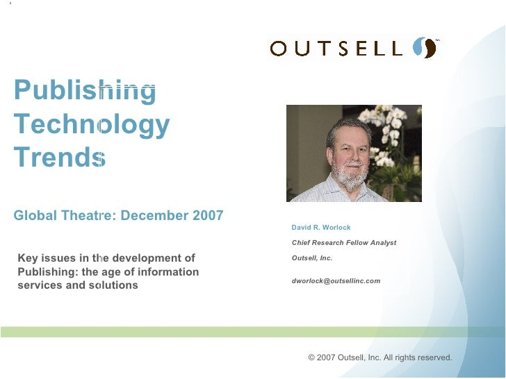 Publishing Technology Trends Global Theatre: December 2007 David R. Worlock Chief Research Fellow Analyst Outsell, Inc. [e...