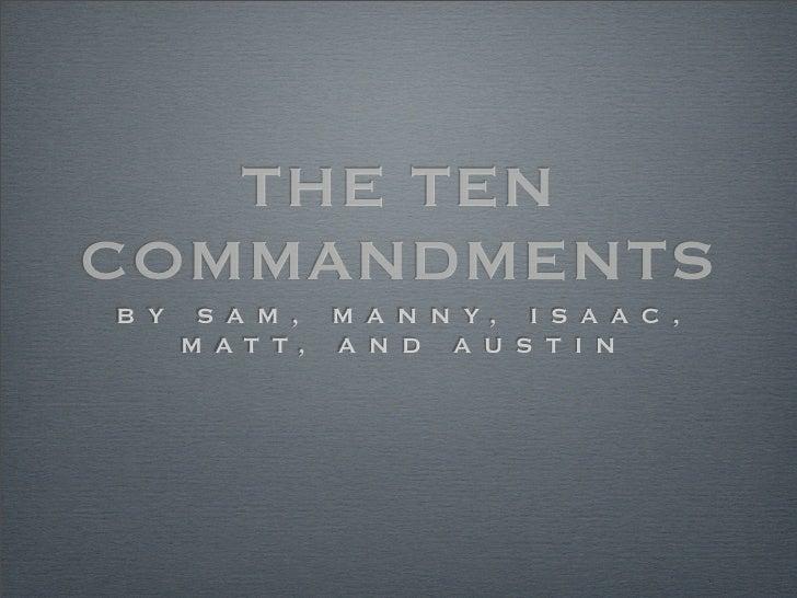 THE TEN COMMANDMENTS B Y    S A M , M A N N Y, I S A A C ,       M AT T, A N D A U S T I N
