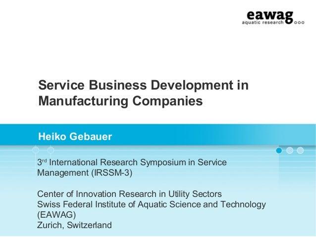 Service Business Development inManufacturing CompaniesHeiko Gebauer3rdInternational Research Symposium in ServiceManagemen...