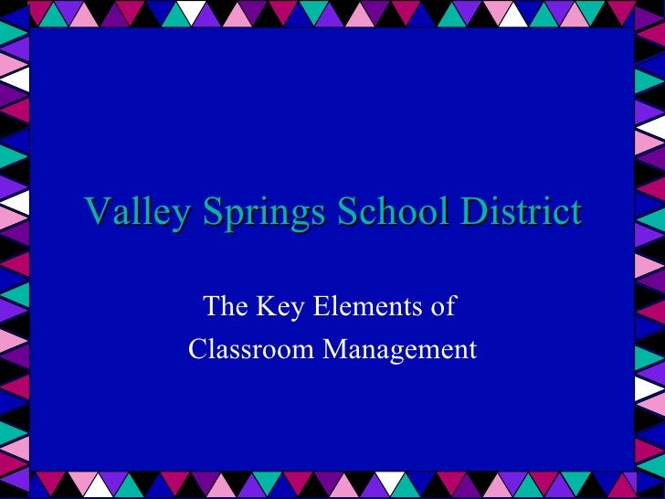 Valley Springs School District The Key Elements of  Classroom Management