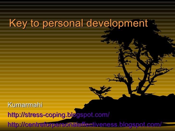 Key to personal development Kumarmahi http://stress-coping.blogspot.com/ http:// centreforpersonaleffectiveness.blogspot.c...