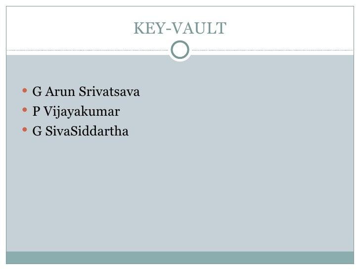 KEY-VAULT <ul><li>G Arun Srivatsava </li></ul><ul><li>P Vijayakumar </li></ul><ul><li>G SivaSiddartha </li></ul>