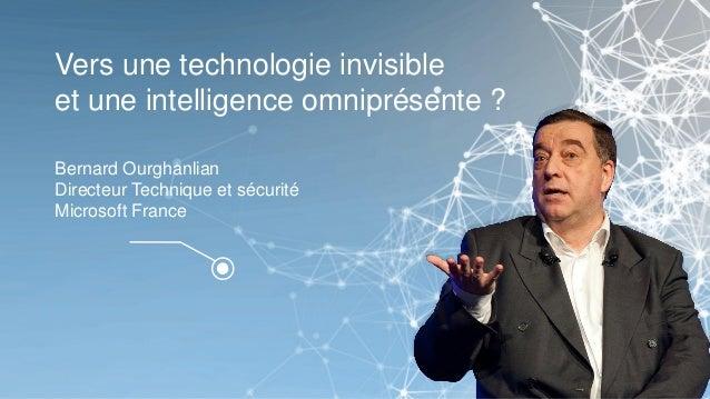 Vers une technologie invisible et une intelligence omniprésente ? Bernard Ourghanlian Directeur Technique et sécurité Micr...