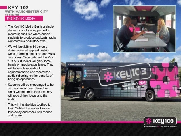 KEY 103/WITH MANCHESTER CITYCOUNCIL THE KEY103 MEDIA BUS• The Key103 Media Bus is a single  decker bus fully equipped with...