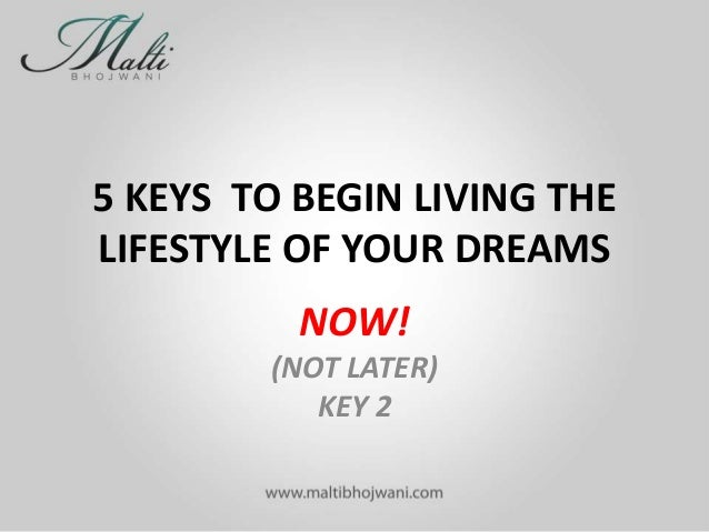 5 KEYS TO BEGIN LIVING THE LIFESTYLE OF YOUR DREAMS NOW! (NOT LATER) KEY 2