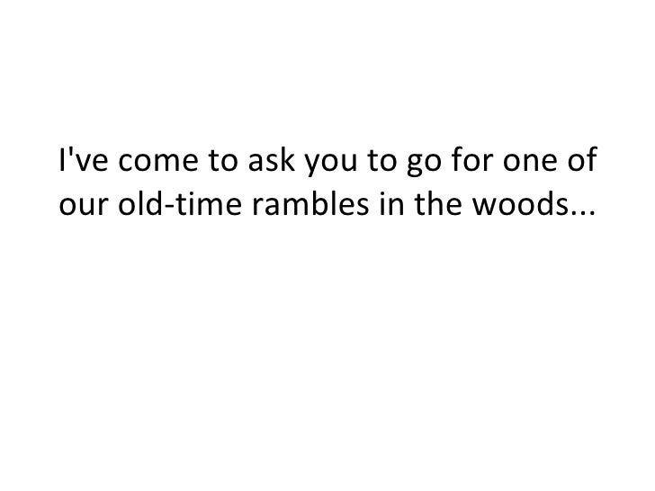 I've come to ask you to go for one of our old-time rambles in the woods...