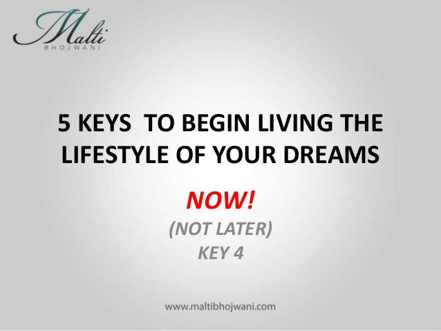 5 KEYS TO BEGIN LIVING THE LIFESTYLE OF YOUR DREAMS NOW! (NOT LATER) KEY 4