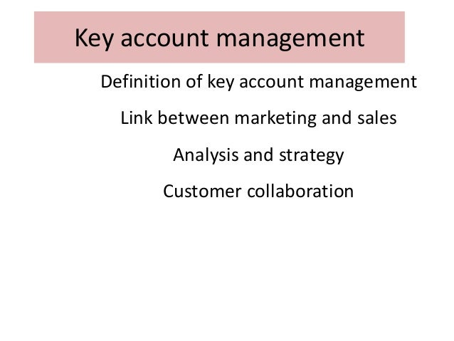 Key account management Definition of key account management Link between marketing and sales  Analysis and strategy Custom...