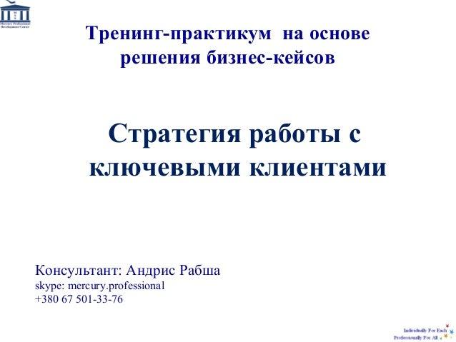 Стратегия работы с ключевыми клиентами Консультант: Андрис Рабша skype: mercury.professional +380 67 501-33-76 Тренинг-пра...