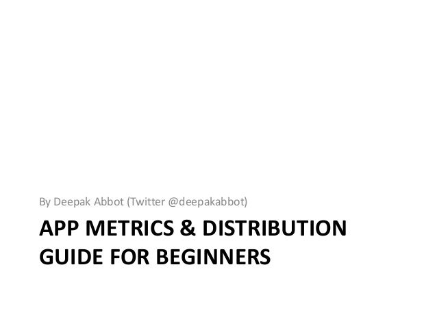 APP METRICS & DISTRIBUTION GUIDE FOR BEGINNERS By Deepak Abbot (Twitter @deepakabbot)