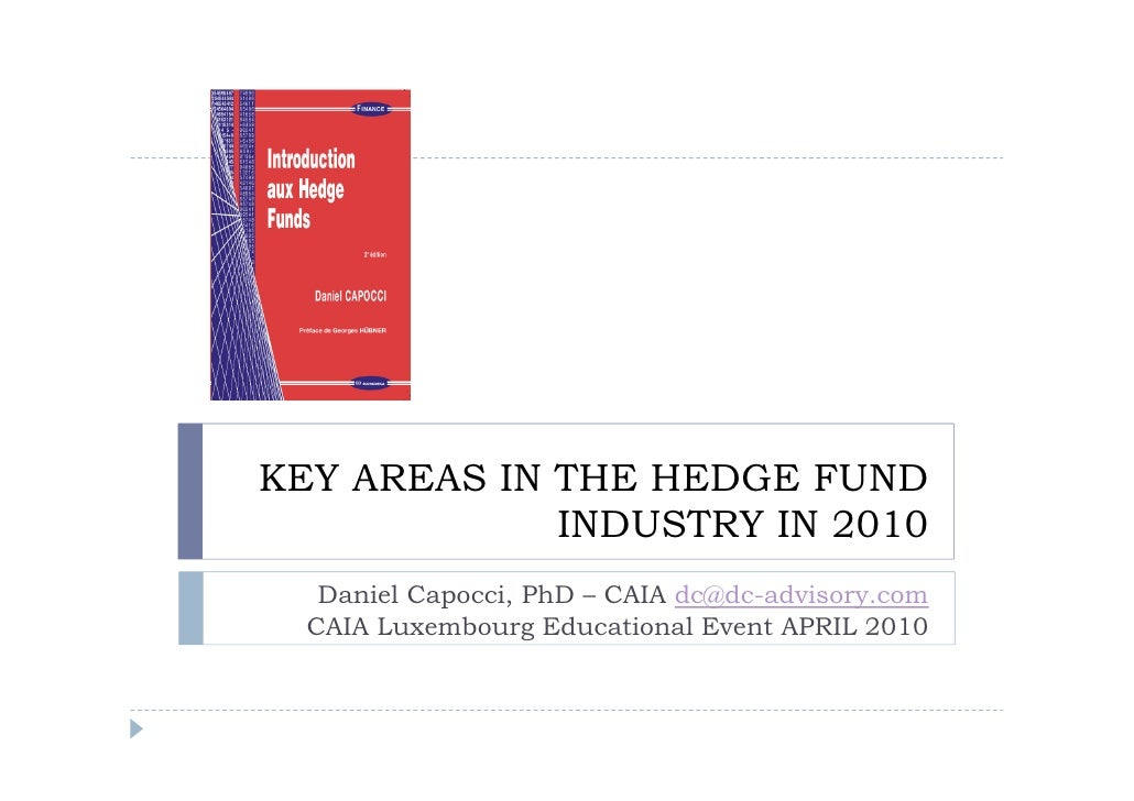 KEY AREAS IN THE HEDGE FUND              INDUSTRY IN 2010    Daniel Capocci, PhD – CAIA dc@dc-advisory.com   CAIA Luxembou...