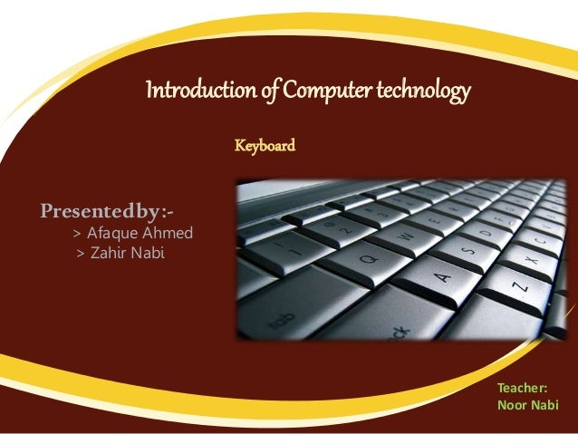 Introduction of Computer technology Keyboard Presentedby:- > Afaque Ahmed > Zahir Nabi Teacher: Noor Nabi