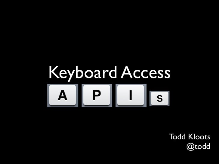 Keyboard Access              Todd Kloots                  @todd