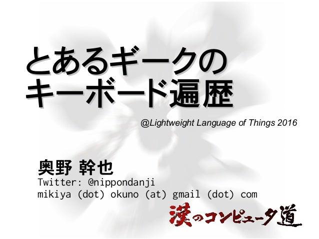 とあるギークのとあるギークの キーボード遍歴キーボード遍歴 奥野 幹也 Twitter: @nippondanji mikiya (dot) okuno (at) gmail (dot) com @Lightweight Language of...