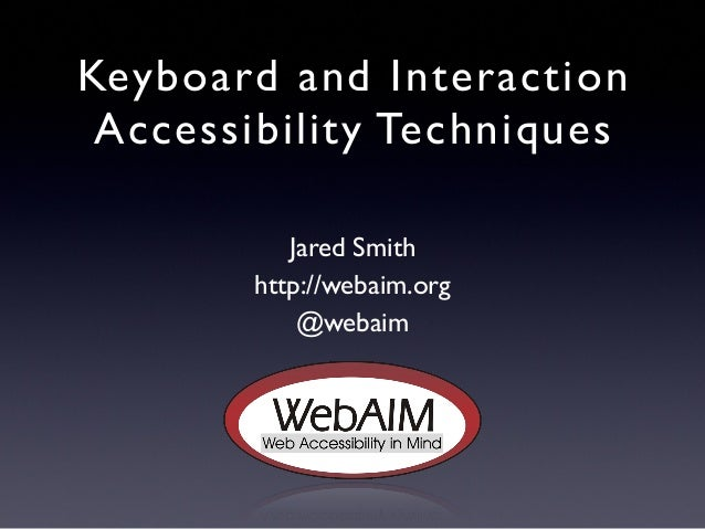 Keyboard and Interaction Accessibility Techniques Jared Smith http://webaim.org @webaim