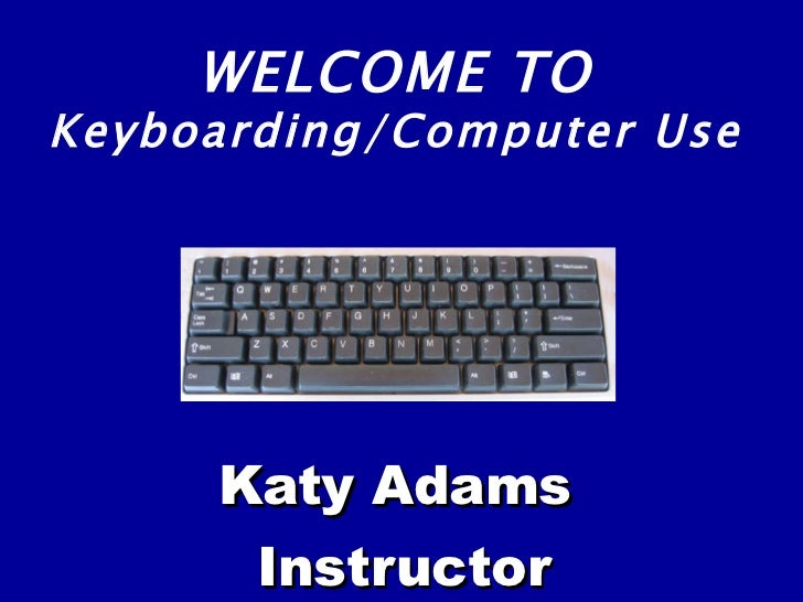 Katy Adams Instructor WELCOME TO Keyboarding/Computer Use
