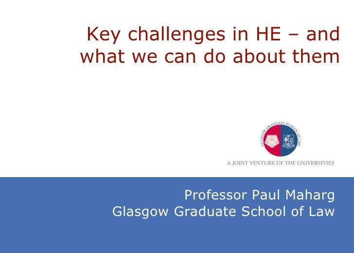 Key challenges in HE  –  and what we can do about them Professor Paul Maharg Glasgow Graduate School of Law