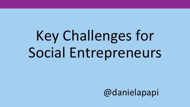 Key  Challenges  for   Social  Entrepreneurs      @danielapapi