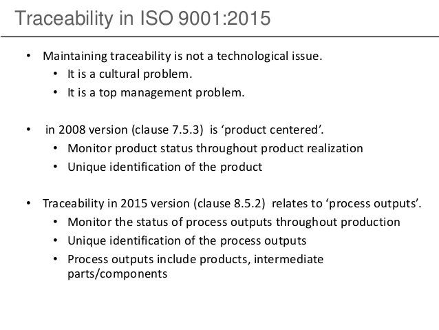 Traceability in ISO 9001:2015 • Maintaining traceability is not a technological issue. • It is a cultural problem. • It is...
