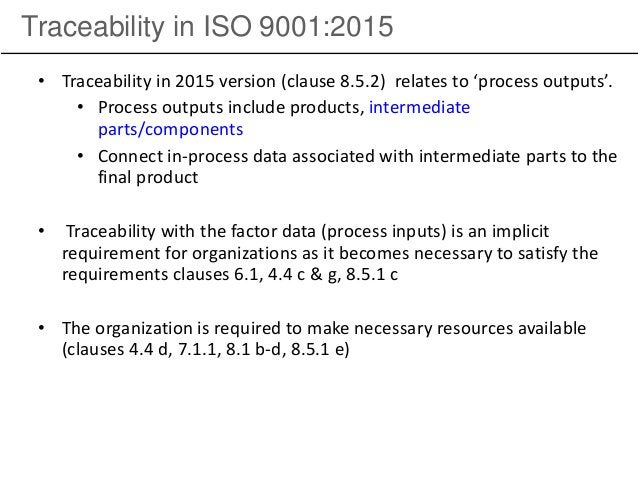 Traceability in ISO 9001:2015 • Traceability in 2015 version (clause 8.5.2) relates to 'process outputs'. • Process output...