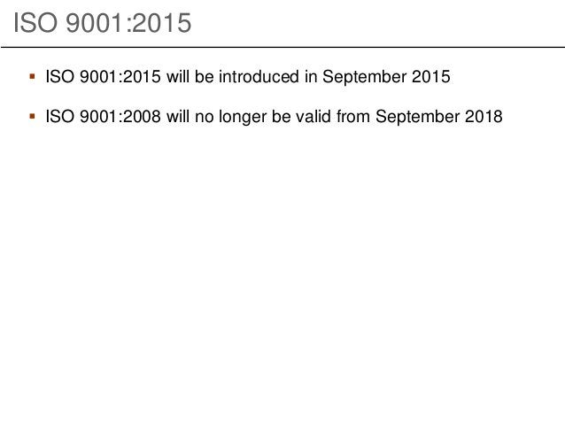 ISO 9001:2015  ISO 9001:2015 will be introduced in September 2015  ISO 9001:2008 will no longer be valid from September ...