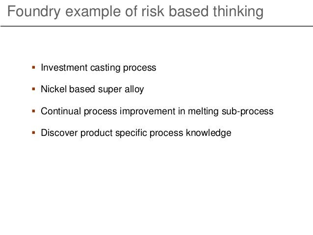 Foundry example of risk based thinking  Investment casting process  Nickel based super alloy  Continual process improve...