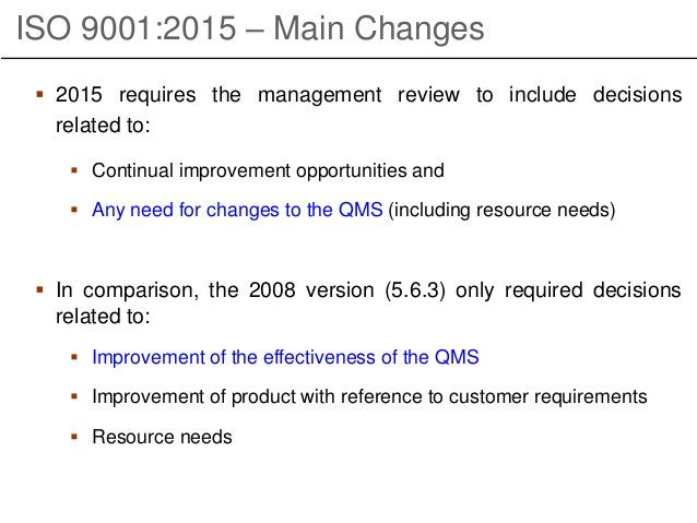 ISO 9001:2015 – Main Changes  2015 requires the management review to include decisions related to:  Continual improvemen...