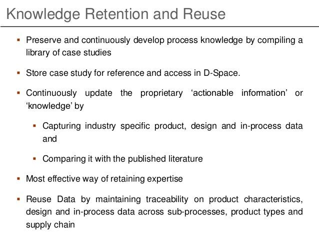 Knowledge Retention and Reuse  Preserve and continuously develop process knowledge by compiling a library of case studies...