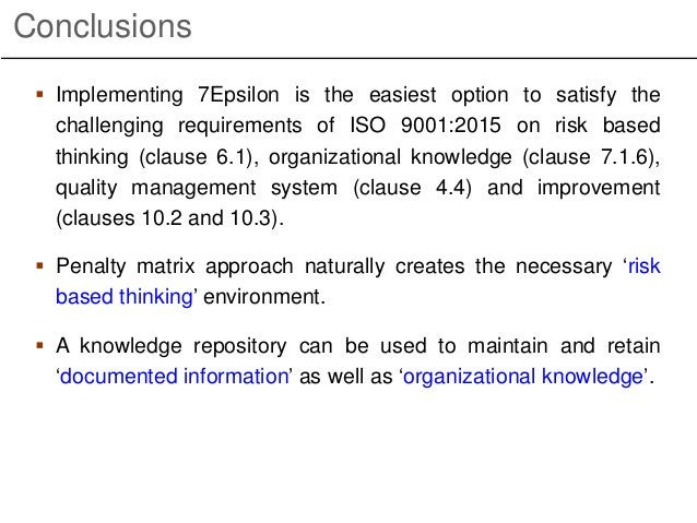 Conclusions  Implementing 7Epsilon is the easiest option to satisfy the challenging requirements of ISO 9001:2015 on risk...
