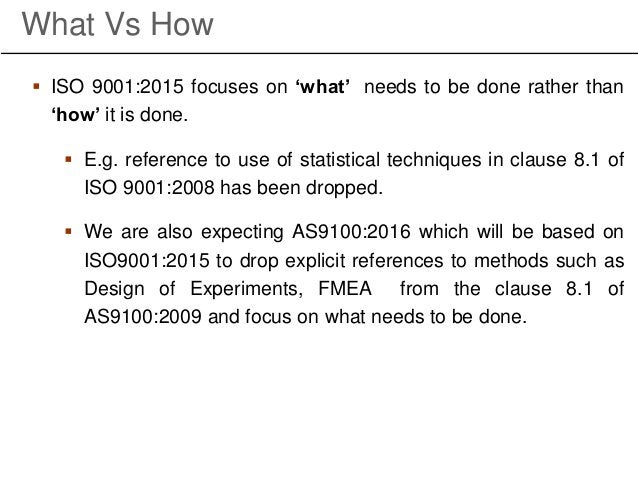 What Vs How  ISO 9001:2015 focuses on 'what' needs to be done rather than 'how' it is done.  E.g. reference to use of st...