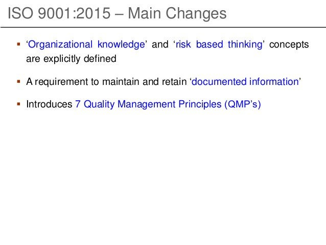 ISO 9001:2015 – Main Changes  'Organizational knowledge' and 'risk based thinking' concepts are explicitly defined  A re...